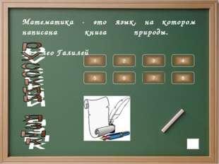 Математика - это язык, на котором написана книга природы. Галилео Галилей