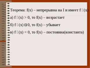 Теорема: f(x) – непрерывна на I и имеет f ´(x) а) f ´(x) > 0, то f(x) – возра