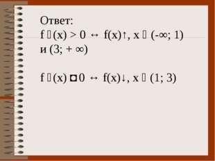 Ответ: f ´(x) > 0 ↔ f(x)↑, x ϵ (-∞; 1) и (3; + ∞) f ´(x) ˂ 0 ↔ f(x)↓, х ϵ (1;