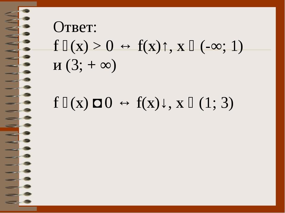 Ответ: f ´(x) > 0 ↔ f(x)↑, x ϵ (-∞; 1) и (3; + ∞) f ´(x) ˂ 0 ↔ f(x)↓, х ϵ (1;...