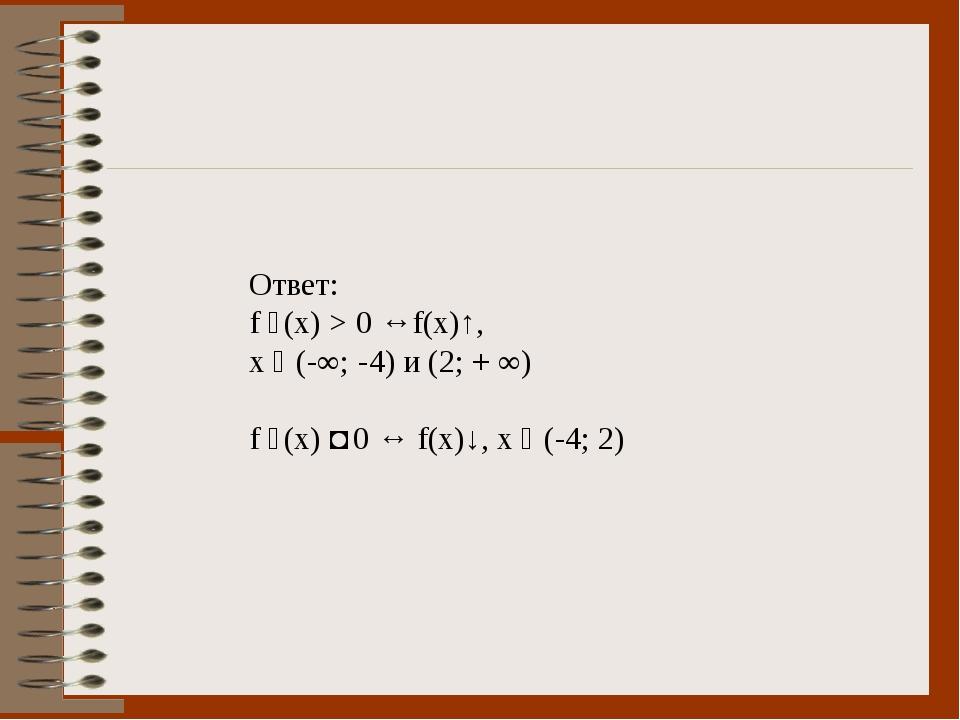 Ответ: f ´(x) > 0 ↔f(x)↑, x ϵ (-∞; -4) и (2; + ∞) f ´(x) ˂ 0 ↔ f(x)↓, х ϵ (-4...