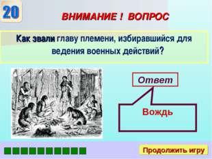 ВНИМАНИЕ ! ВОПРОС Как звали главу племени, избиравшийся для ведения военных д