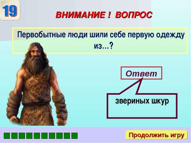 ВНИМАНИЕ ! ВОПРОС Первобытные люди шили себе первую одежду из…? Ответ зверины...