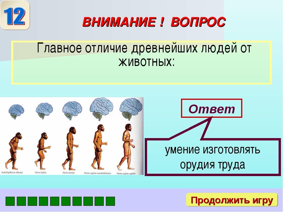 ВНИМАНИЕ ! ВОПРОС Главное отличие древнейших людей от животных: Ответ умение...
