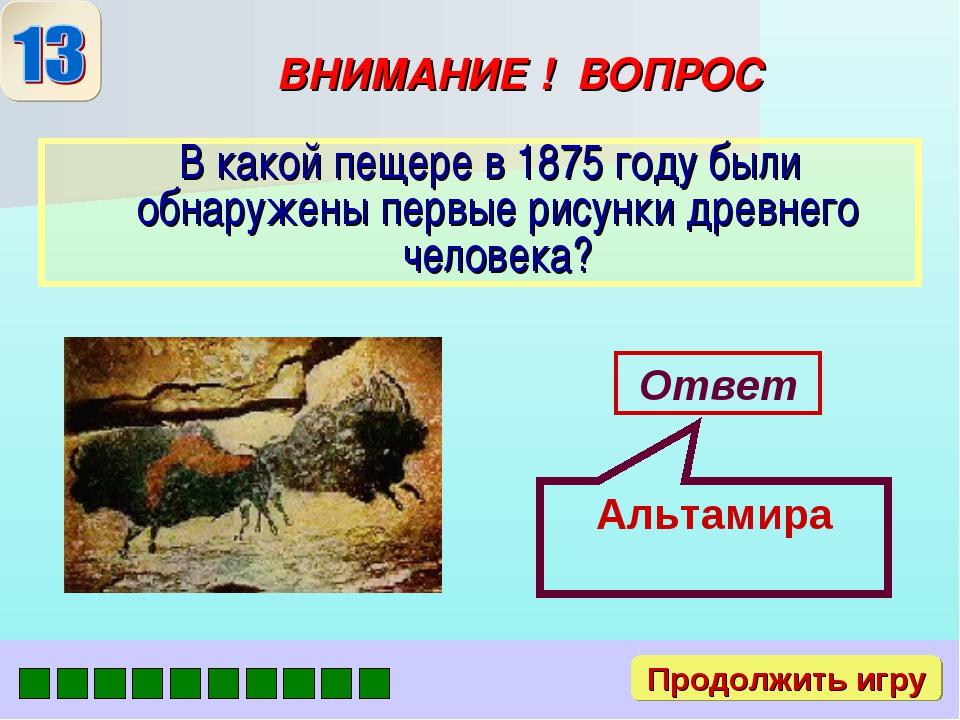ВНИМАНИЕ ! ВОПРОС В какой пещере в 1875 году были обнаружены первые рисунки д...