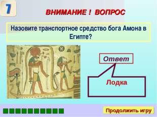 ВНИМАНИЕ ! ВОПРОС Назовите транспортное средство бога Амона в Египте? Ответ П