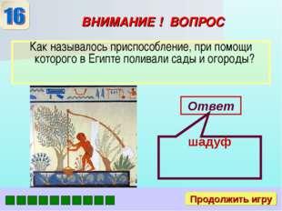 ВНИМАНИЕ ! ВОПРОС Как называлось приспособление, при помощи которого в Египте