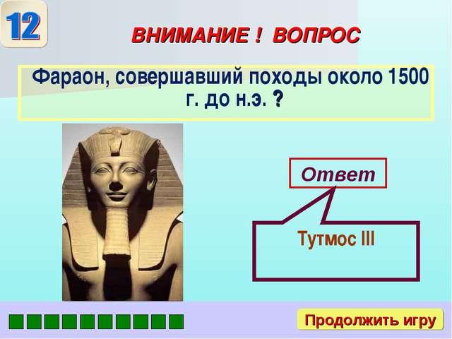 ВНИМАНИЕ ! ВОПРОС Ответ Тутмос III Продолжить игру