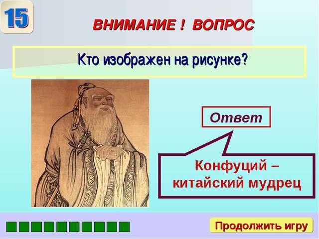ВНИМАНИЕ ! ВОПРОС Ответ Конфуций – китайский мудрец Продолжить игру
