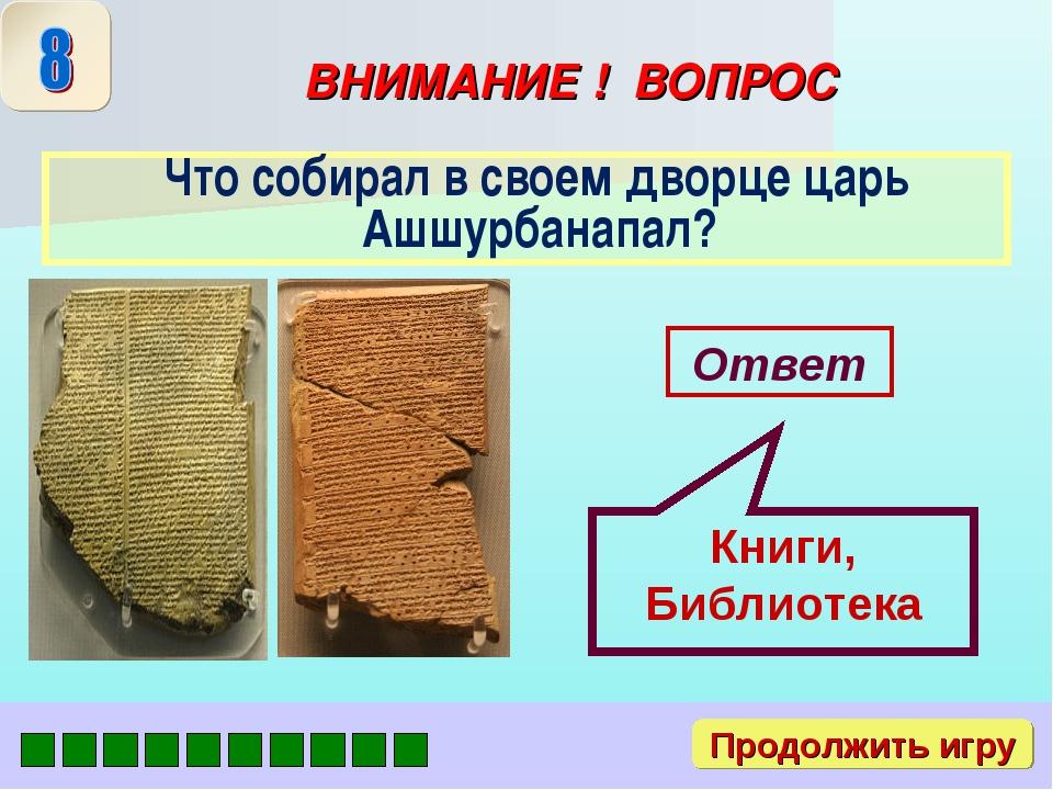ВНИМАНИЕ ! ВОПРОС Что собирал в своем дворце царь Ашшурбанапал? Ответ Книги,...