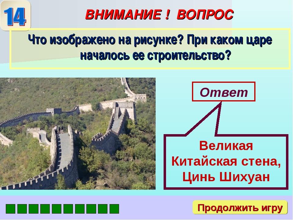 ВНИМАНИЕ ! ВОПРОС Ответ Великая Китайская стена, Цинь Шихуан Продолжить игру