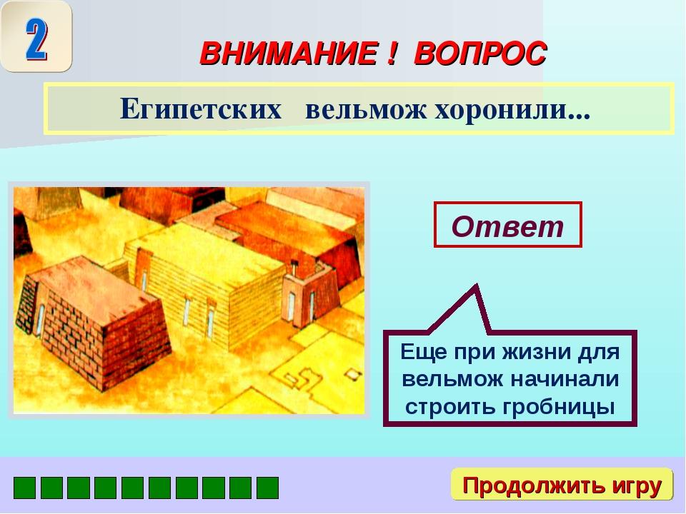 Продолжить игру ВНИМАНИЕ ! ВОПРОС Египетских вельмож хоронили... Ответ Еще пр...