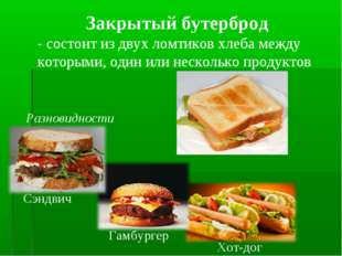 Закрытый бутерброд - состоит из двух ломтиков хлеба между которыми, один или