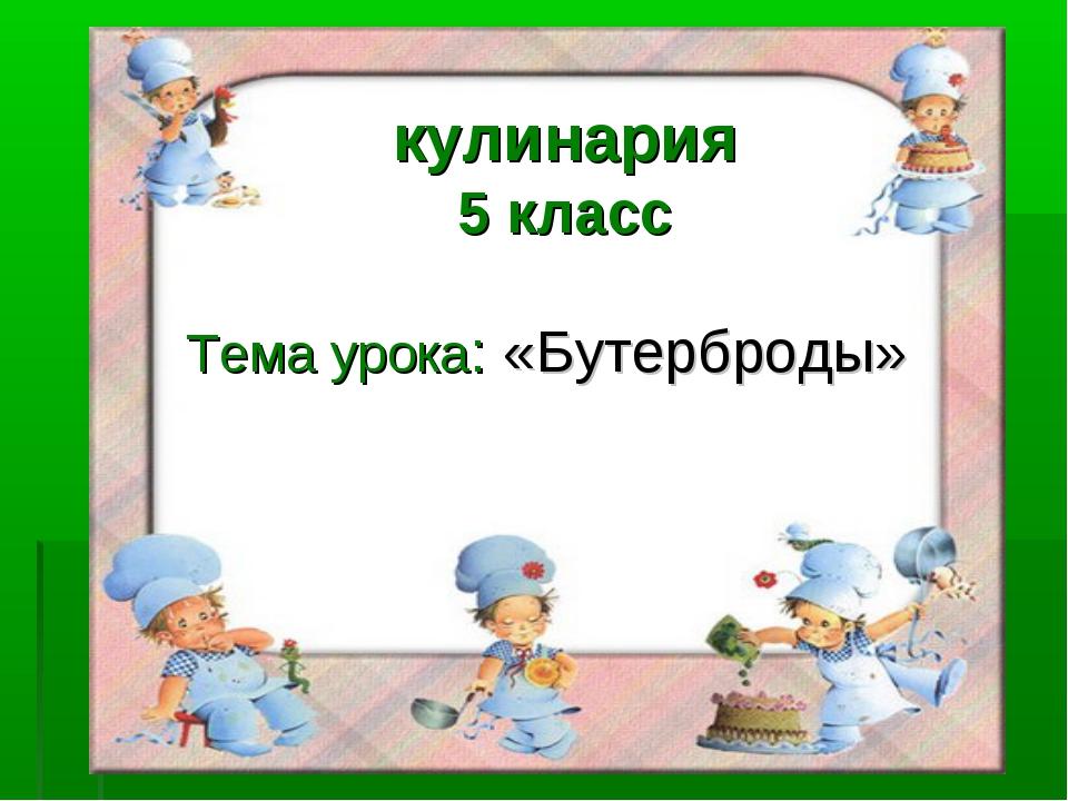 Тема урока: «Бутерброды» кулинария 5 класс