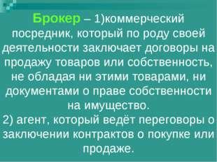 Брокер – 1)коммерческий посредник, который по роду своей деятельности заключа