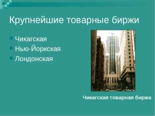 Крупнейшие товарные биржи Чикагская Нью-Йоркская Лондонская Чикагская товарна