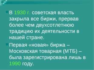 В 1930 г. советская власть закрыла все биржи, прервав более чем двухсотлетнюю