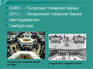 1549 г. – Тулузская товарная биржа 1571 г. – Лондонская товарная биржа Амстер