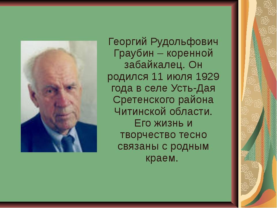 Георгий Рудольфович Граубин – коренной забайкалец. Он родился 11 июля 1929 го...