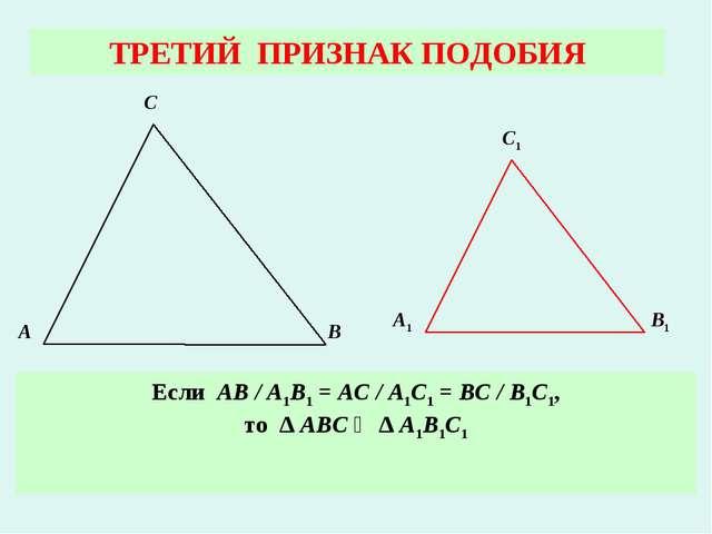ТРЕТИЙ ПРИЗНАК ПОДОБИЯ Если АВ / А1В1 = АС / А1С1 = ВС / В1С1, то ∆ АВС ∾ ∆ А...