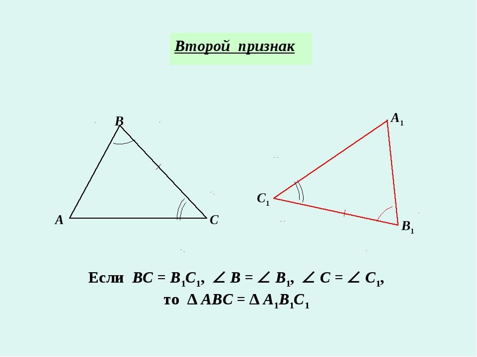 Второй признак А1 В1 С1 Если ВС = В1С1,  В =  В1,  С =  С1, то ∆ АВС = ∆...