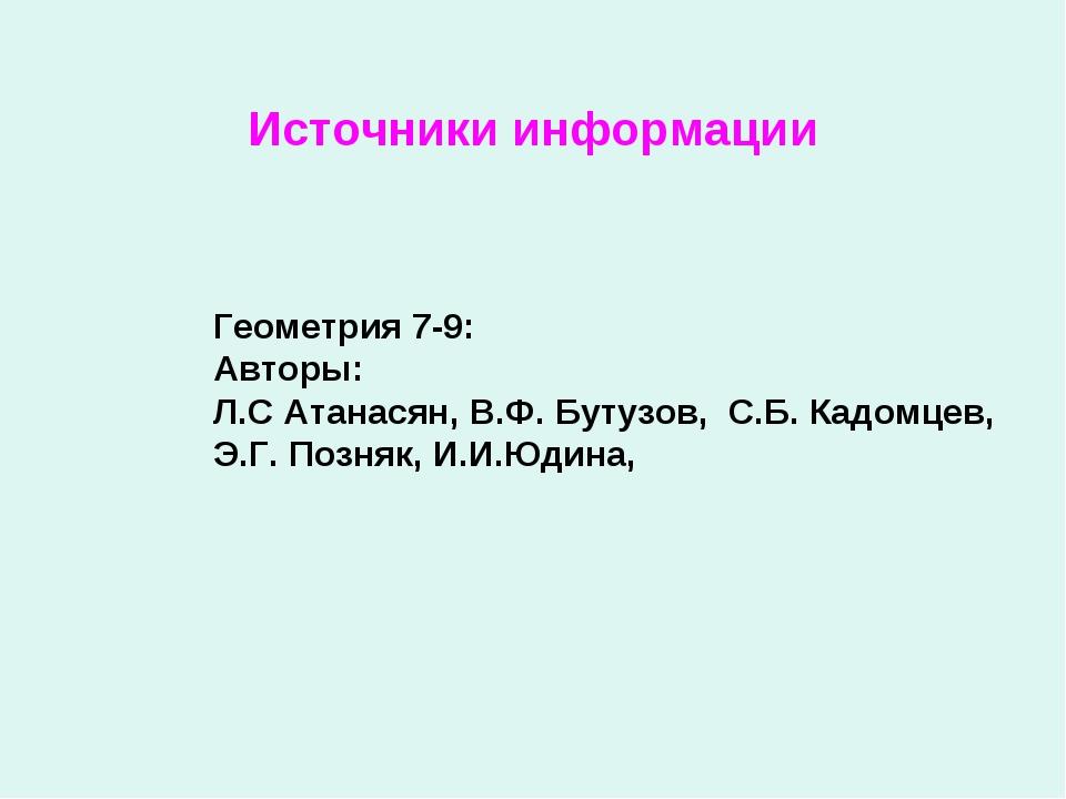 Источники информации Геометрия 7-9: Авторы: Л.С Атанасян, В.Ф. Бутузов, С.Б....