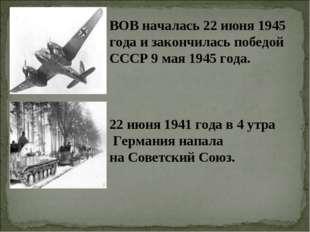 ВОВ началась 22 июня 1945 года и закончилась победой СССР 9 мая 1945 года. 22
