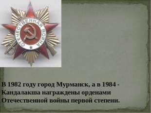 В 1982 году город Мурманск, а в 1984 - Кандалакша награждены орденами Отечест