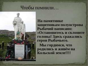 На памятнике защитникамполуострова Рыбачий написано: «Остановитесь и склони