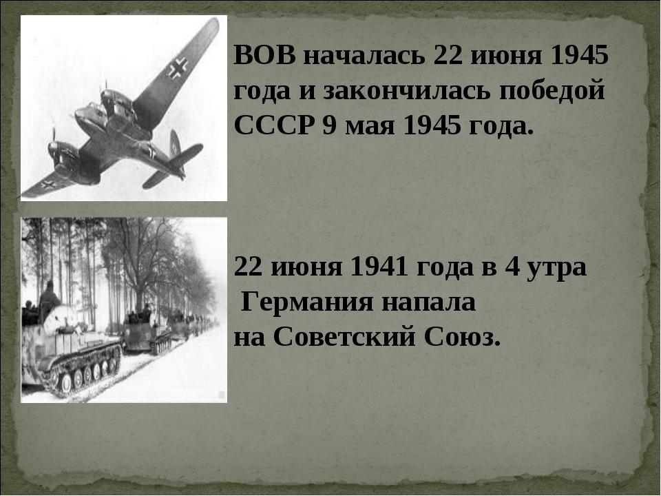 ВОВ началась 22 июня 1945 года и закончилась победой СССР 9 мая 1945 года. 22...