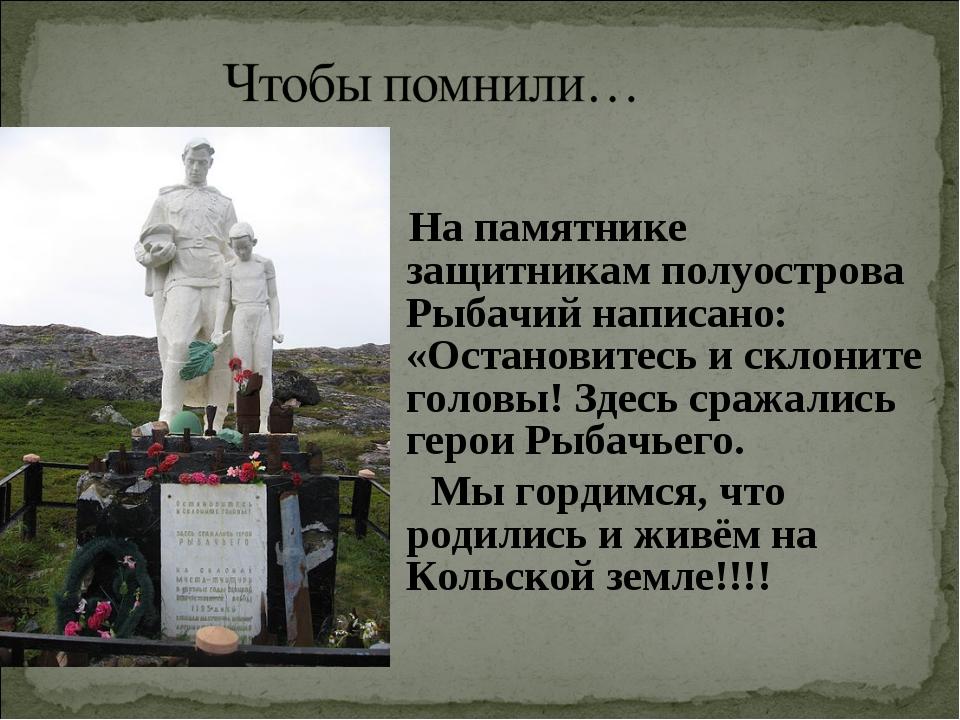 На памятнике защитникамполуострова Рыбачий написано: «Остановитесь и склони...