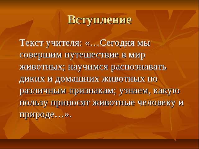 Вступление Текст учителя: «…Сегодня мы совершим путешествие в мир животных; н...