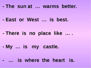 - The sun at … warms better. - East or West … is best. - There is no place li
