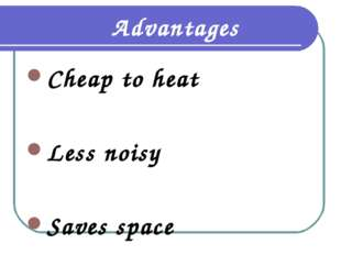 Advantages Cheap to heat Less noisy Saves space