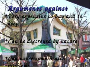 Arguments against Very expensive to buy and to keep Can be destroyed by natur