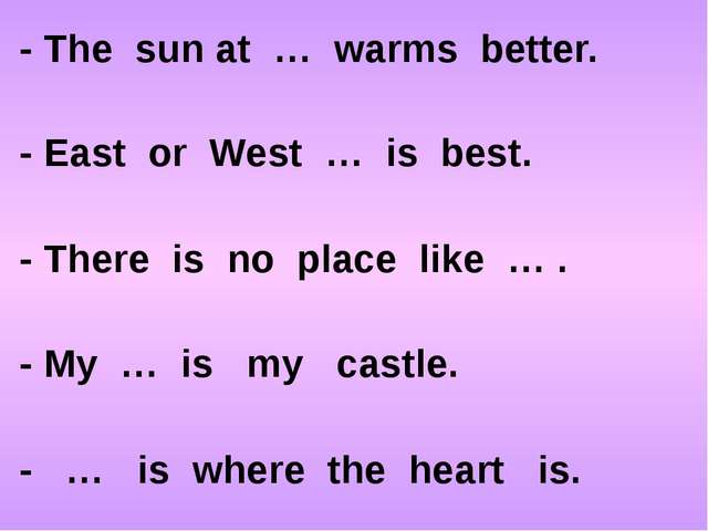 - The sun at … warms better. - East or West … is best. - There is no place li...