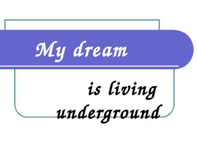 My dream is living underground