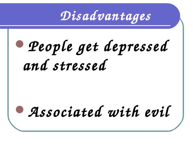 Disadvantages People get depressed and stressed Associated with evil