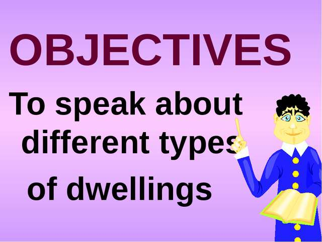 OBJECTIVES To speak about different types of dwellings