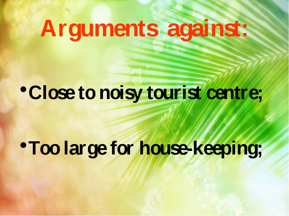 Arguments against: Close to noisy tourist centre; Too large for house-keeping;
