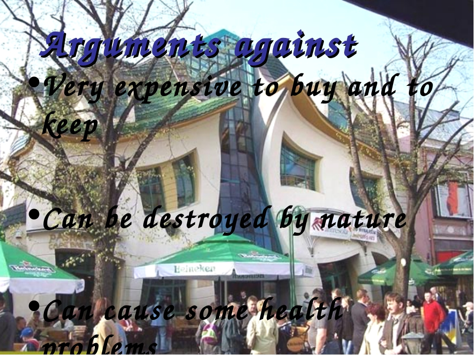 Arguments against Very expensive to buy and to keep Can be destroyed by natur...