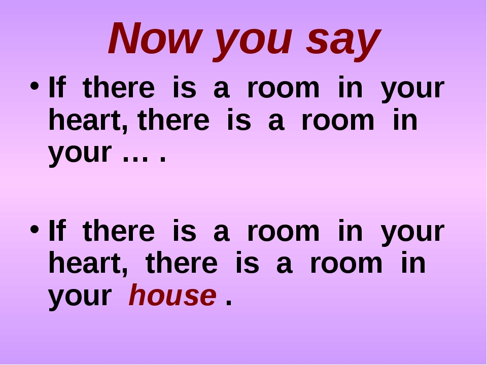 Now you say If there is a room in your heart, there is a room in your … . If...