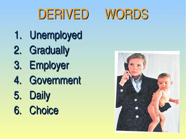 DERIVED WORDS 1. Unemployed 2. Gradually 3. Employer 4. Government 5. Daily 6...