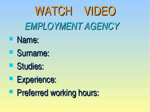 WATCH VIDEO EMPLOYMENT AGENCY Name: 	 Surname: 	 Studies: 	 Experience: 	 Pre...