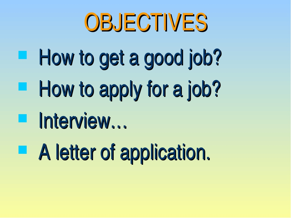 OBJECTIVES How to get a good job? How to apply for a job? Interview… A letter...
