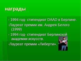 награды - 1994 год- стипендиат DAAD в Берлине. -Лауреат премии им. Андрея Бел
