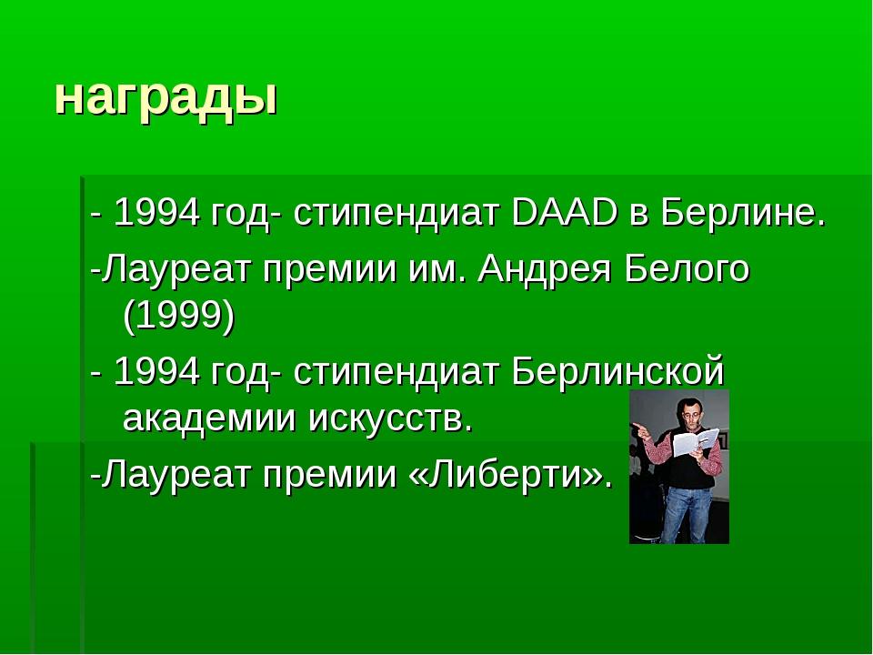 награды - 1994 год- стипендиат DAAD в Берлине. -Лауреат премии им. Андрея Бел...