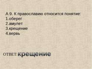А 9. К православию относится понятие: 1.оберег 2.амулет 3.крещение 4.вервь ОТ