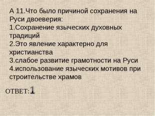 А 11.Что было причиной сохранения на Руси двоеверия: 1.Сохранение языческих д