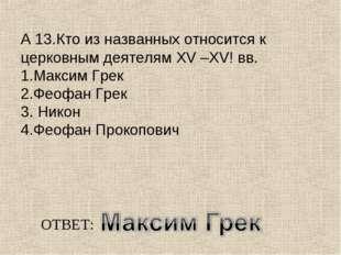 А 13.Кто из названных относится к церковным деятелям ХV –XV! вв. 1.Максим Гре